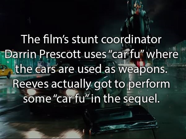 """Text - The film's stunt coordinator Darrin Prescott uses """"car fu"""" where the cars are used as weapons. Reeves actually got to perform some """"car fu in the sequel."""