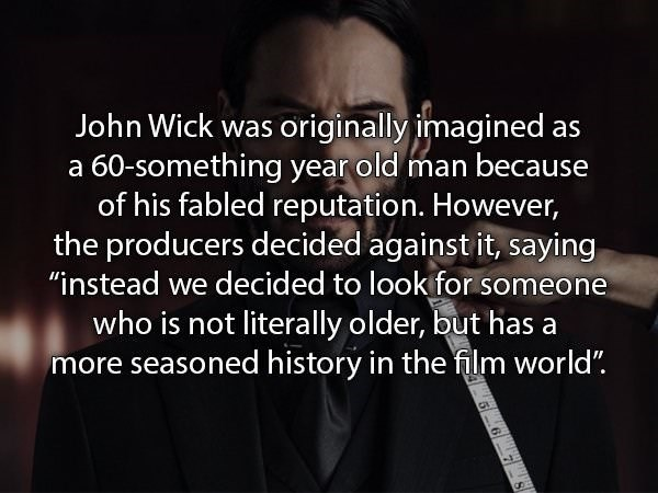 """Text - John Wick was originally imagined as a 60-something year old man because of his fabled reputation. However, the producers decided against it, saying """"instead we decided to look for someone who is not literally older, but has a more seasoned history in the film world"""""""