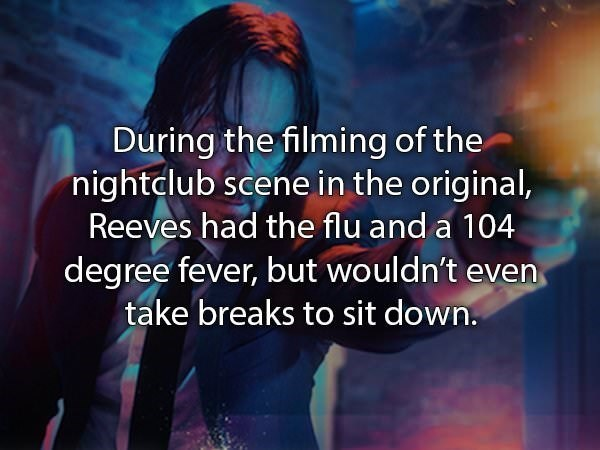 Text - During the filming of the nightdlub scene in the original, Reeves had the flu and a 104 degree fever, but wouldn't even take breaks to sit down.
