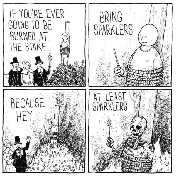 Cartoon - IF YOU'RE EVER GOING TO BE BURNED AT THE STAKE BRING SPARKLERS AT LEAST SPARKLERS BECAUSE HEY