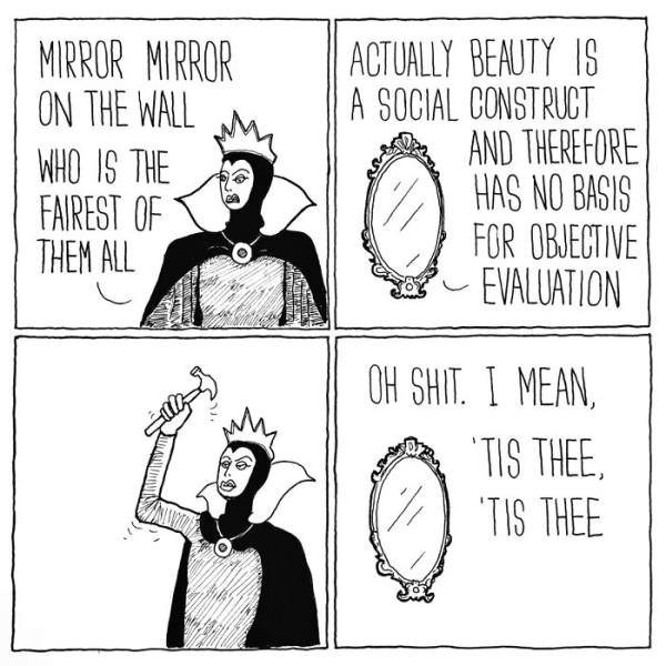 Cartoon - MIRROR MIRROR ON THE WALL ACTUALLY BEAUTY IS A SOCIAL CONSTRUCT AND THEREFORE HAS NO BASIS FOR OBJECTIVE EVALUATION WHO IS THE FAIREST OF THEM ALL ON SHIT.I MEAN, TIS THEE TIS THEE