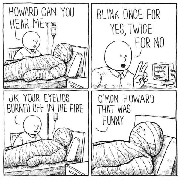 Text - HOWARD CAN YOU BLINK ONCE FOR HEAR ME YES, TWICE FOR NO CMON HOWARD BURNED OFF IN THE FIRE || THAT WAS FUNNY JK YOUR EYELIDS