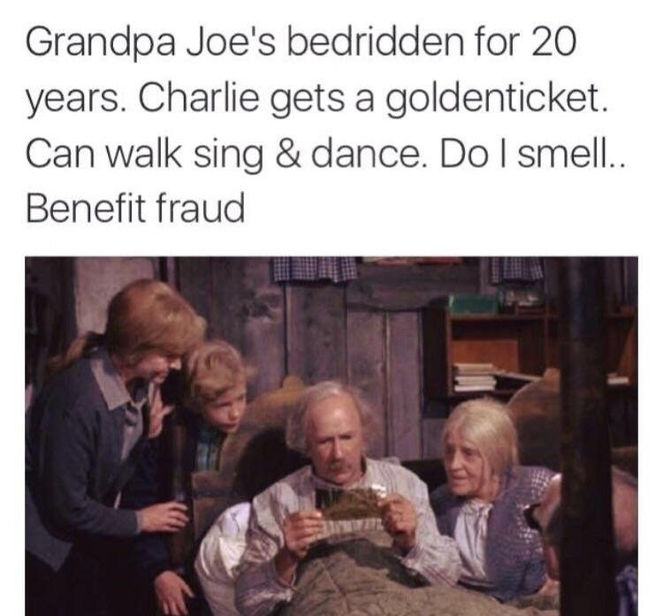 meme - People - Grandpa Joe's bedridden for 20 years. Charlie gets a goldenticket. Can walk sing & dance. Do I smell.. Benefit fraud