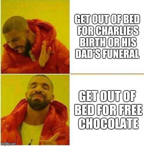 meme - Text - GET OUT OF BED FOR CHARLIES BIRTH OR HIS DAD'S FUNERAL GET OUT OF BED FOR FREE CHOCOLATE imgflip.com