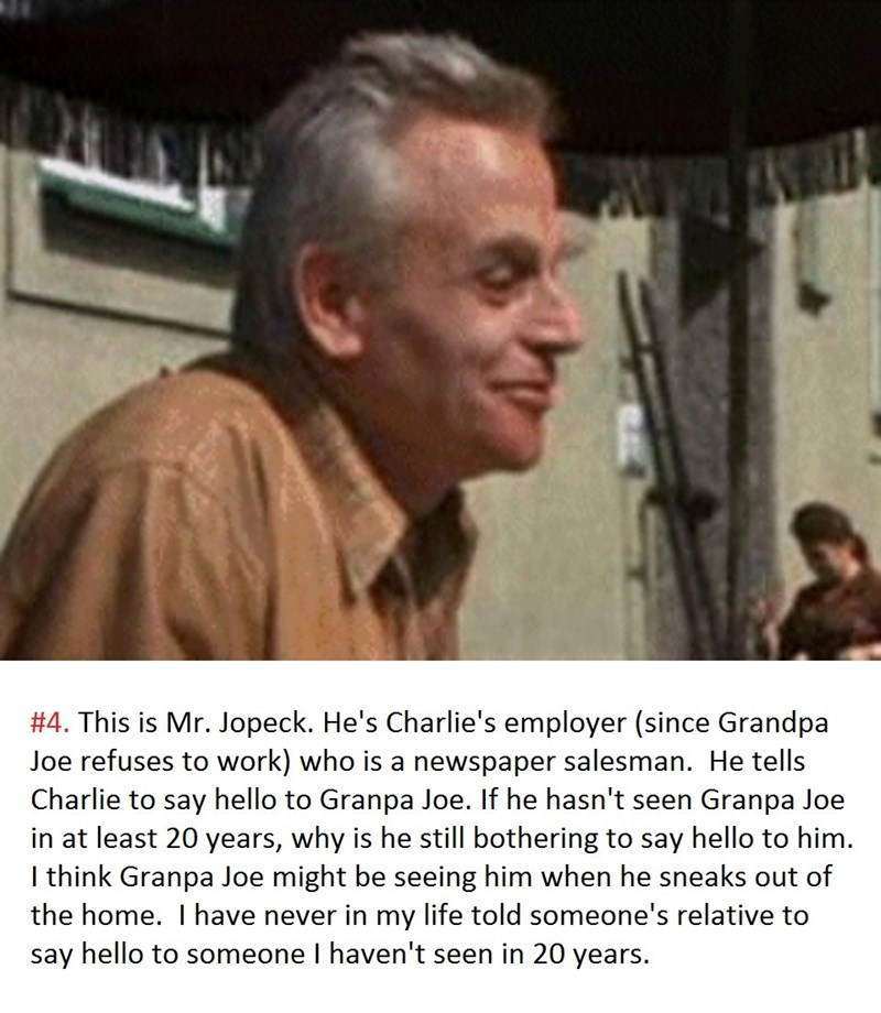 meme - Photo caption - #4. This is Mr. Jopeck. He's Charlie's employer (since Grandpa Joe refuses to work) who is a newspaper salesman. He tells Charlie to say hello to Granpa Joe. If he hasn't seen in at least 20 years, why is he still bothering to say hello to him. I think Granpa Joe might be seeing him when he sneaks out of the home. I have never in my life told someone's relative to say hello to someone I haven't seen in 20 years. Granpa Joe