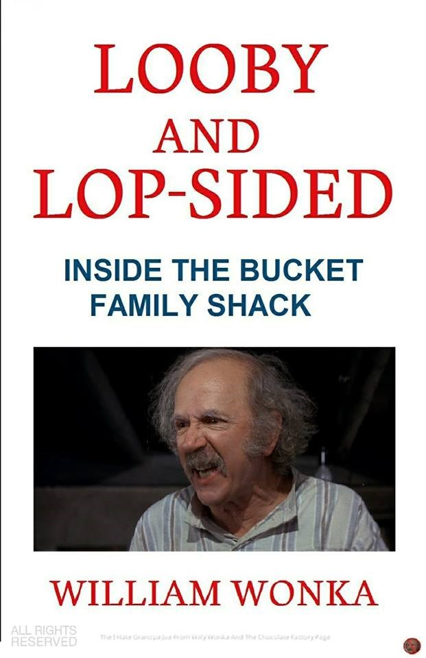 meme - Text - LOOBY AND LOP-SIDED INSIDE THE BUCKET FAMILY SHACK WILLIAM WONKA ALL RIGHTS RESERVED rn the Cluafauryge me