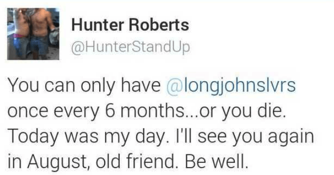Text - Hunter Roberts @HunterStandUp You can only have @longjohnslvrs once every 6 months...or you die. Today was my day. I'll see you again in August, old friend. Be well.