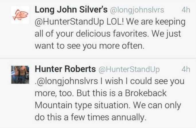 Text - Long John Silver's @longjohnslvrs @HunterStandUp LOL! We are keeping all of your delicious favorites. We just want to see you more often. 4h Hunter Roberts @HunterStandUp @longjohnslvrs I wish I could see you 4h more, too. But this is a Brokeback Mountain type situation. We can only do this a few times annually.