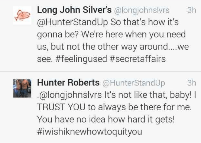 Text - Long John Silver's @longjohnslvrs @HunterStandUp So that's how it's gonna be? We're here when you need us, but not the other way around....we see. #feelingused #secretaffairs Зh Hunter Roberts @HunterStandUp @longjohnslvrs It's not like that, baby! TRUST YOU to always be there for me. You have no idea how hard it gets! #iwishiknewhowtoquityou Зh