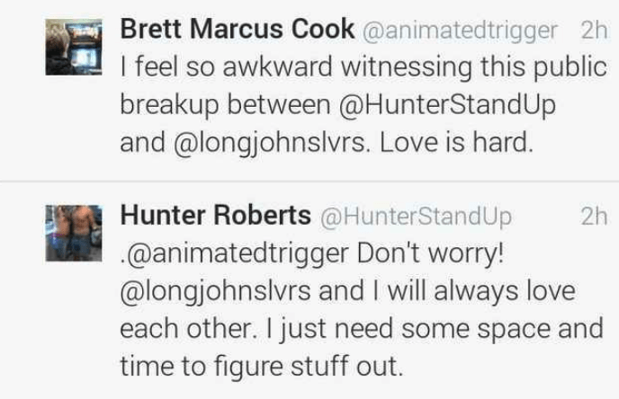 Text - Brett Marcus Cook @animatedtrigger 2h I feel so awkward witnessing this public breakup between @HunterStandUp and @longjohnslvrs. Love is hard. Hunter Roberts @HunterStandUp @animatedtrigger Don't worry! @longjohnslvrs and I will always love each other. I just need some space and time to figure stuff out. 2h