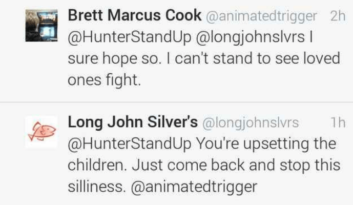 Text - Brett Marcus Cook @animatedtrigger 2h @HunterStandUp @longjohnslvrs sure hope so. I can't stand to see loved ones fight. Long John Silver's @longjohnslvrs @HunterStandUp You're upsetting the children. Just come back and stop this silliness.@animatedtrigger