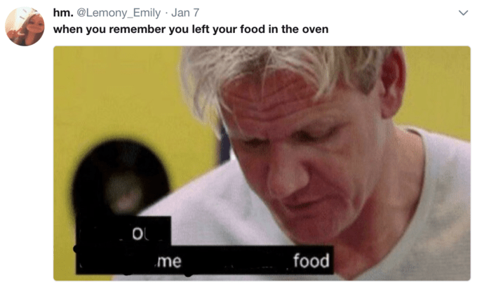 Gordon Ramsay - Text - hm. @Lemony_Emily Jan 7 when you remember you left your food in the oven O food me