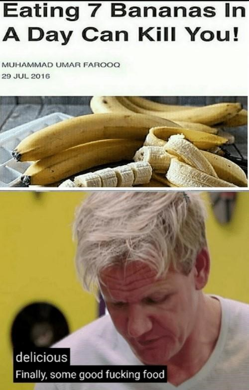 Gordon Ramsay - Banana - Eating 7 Bananas In A Day Can Kill You! MUHAMMAD UMAR FAROOQ 29 JUL 2016 |delicious Finally, some good fucking food