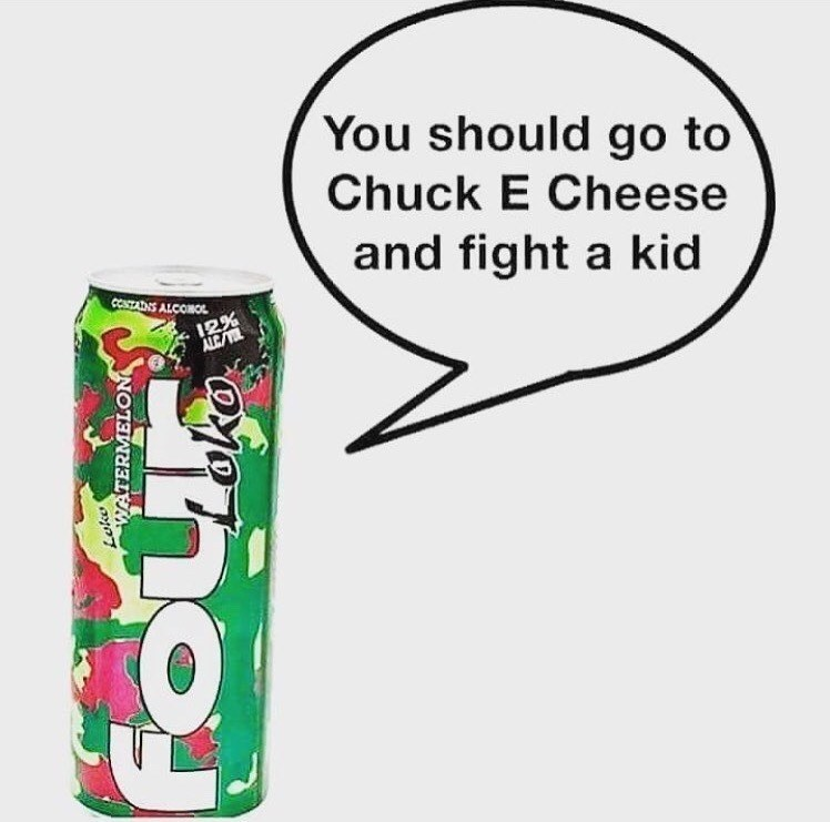 Funny meme about 4 loko making you get drunk and fight a kid in chuck e cheese.