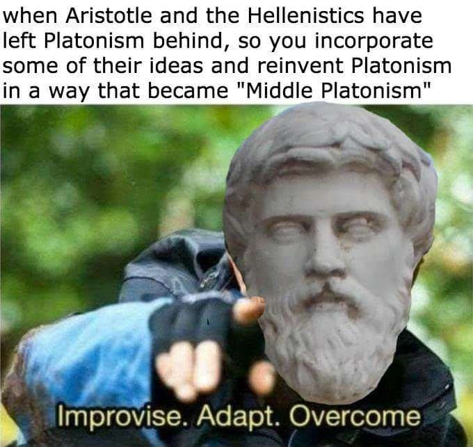 """philosophy meme - Photo caption - when Aristotle and the Hellenistics have left Platonism behind, so you incorporate some of their ideas and reinvent Platonism way that became """"Middle Platonism"""" Improvise. Adapt. Overcome"""