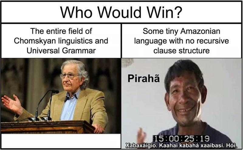 philosophy meme - Photo caption - Who Would Win? The entire field of Some tiny Amazonian language with no recursive Chomskyan linguistics and Universal Grammar clause structure Pirahã 15:00:25 19 Xabaxaigio. Kaahai kabahá xaaíbasi. Hôi