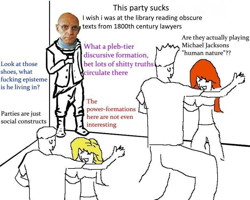 """philosophy meme - People - This party sucks I wish i was at the library reading obscure texts from 1800th century lawyers Are they actually playing Michael Jacksons """"human nature""""?? What a pleb-tier discursive formation, bet lots of shitty truths Seirculate there Look at those shoes, what fucking episteme is he living in? The power-formations here are not even Parties are just social constructs interesting"""