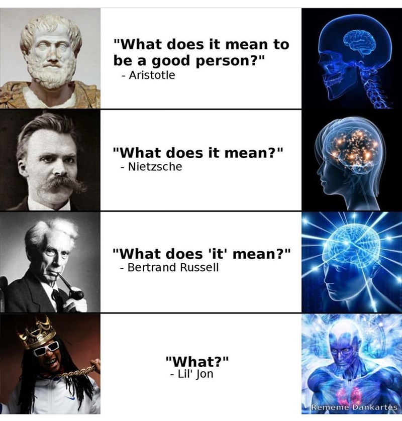 """philosophy meme - Human - """"What does it mean to good person?"""" be a Aristotle - """"What does it mean?"""" Nietzsche """"What does 'it' mean?"""" Bertrand Russell """"What?"""" - Lil' Jon Rememe Dankartes"""