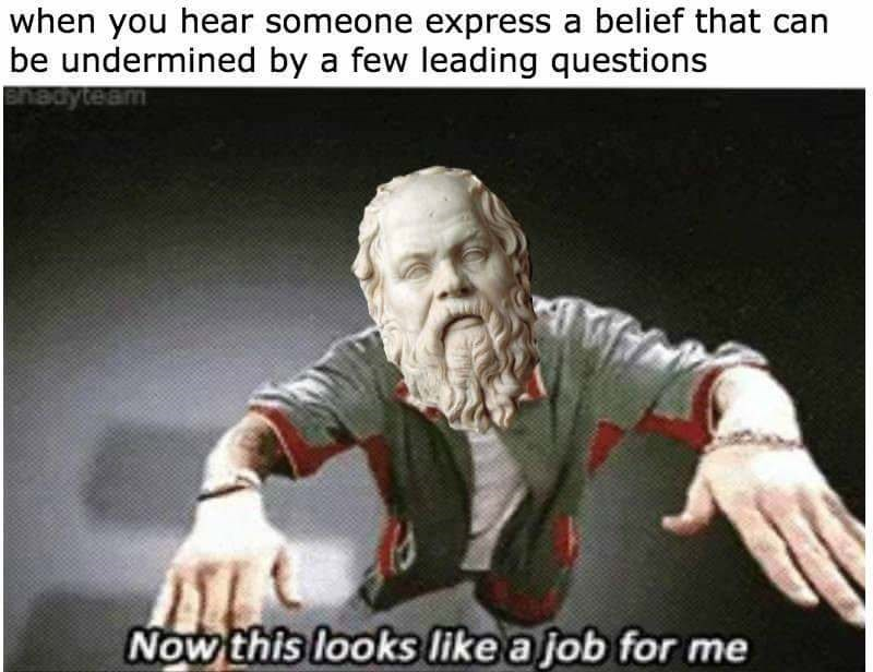 philosophy meme - Photo caption - when you hear someone express a belief that can be undermined by a few leading questions Bnadyteam Now this looks like a job for me