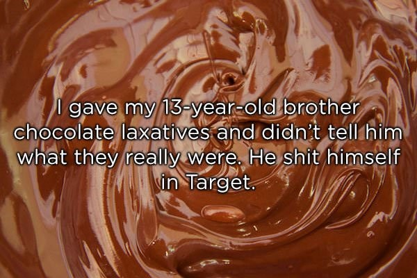 Chocolate spread - gave my 13-year-old brother chocolate laxatives and didnit tell him what they really were He shit himself in Target
