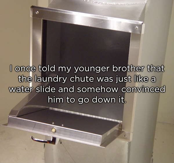 Gas - l once told my younger brother that the laundry chute was just like a water slide and somehow convinced him to go down it.