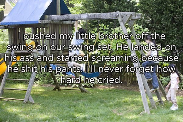 Shed - pushed my little brother off the Swing on our swing set He landed on his ass and started screaming because he shit his pants. Ill never forget how hardhetcried.