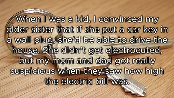 Text - When I was a kid, I convinced my older sister that if she put a car key in wall plug, she'd be able to drive the house, She didn't get electrocuted, but my mom and dad got really suspicious when they saw how high the electric bill was