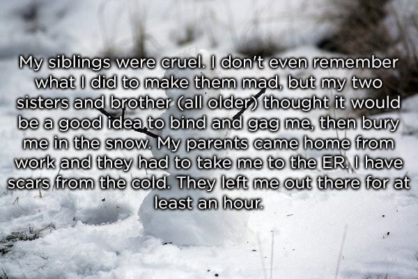 Text - My siblings were eruel. I don't even remember what I did to make them mad, but my two sisters and brother (all older thought it would be a good ideato bind and gag me, then bury me in the snow. My parents came home from work and they had to take me to the ER have scars from the cold. They left me out there for at least an hour