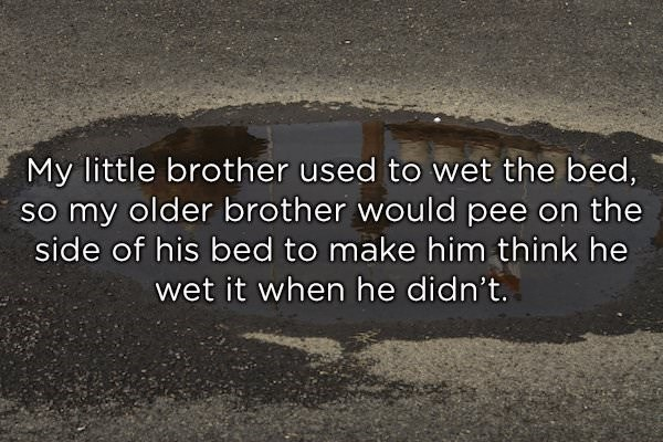 Text - My little brother used to wet the bed, So my older brother would pee on the side of his bed to make him think he wet it when he didn't.