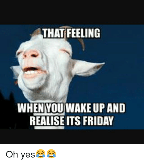 TFW - Text - THAT FEELING WHENYOU WAKE UP AND REALISE ITS FRIDAY Oh yes