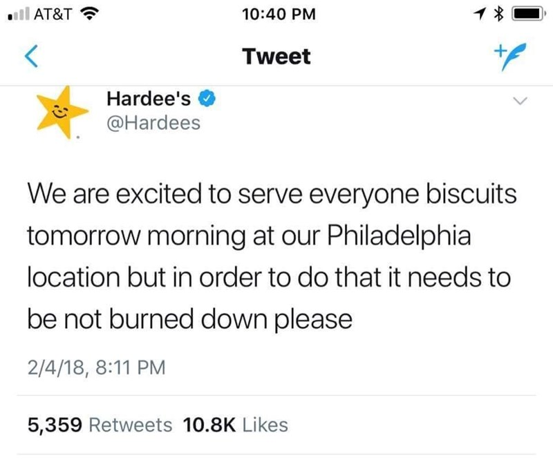 Text - AT&T 10:40 PM Tweet Hardee's @Hardees We are excited to serve everyone biscuits tomorrow morning at our Philadelphia location but in order to do that it needs to be not burned down please 2/4/18, 8:11 PM 5,359 Retweets 10.8K Likes