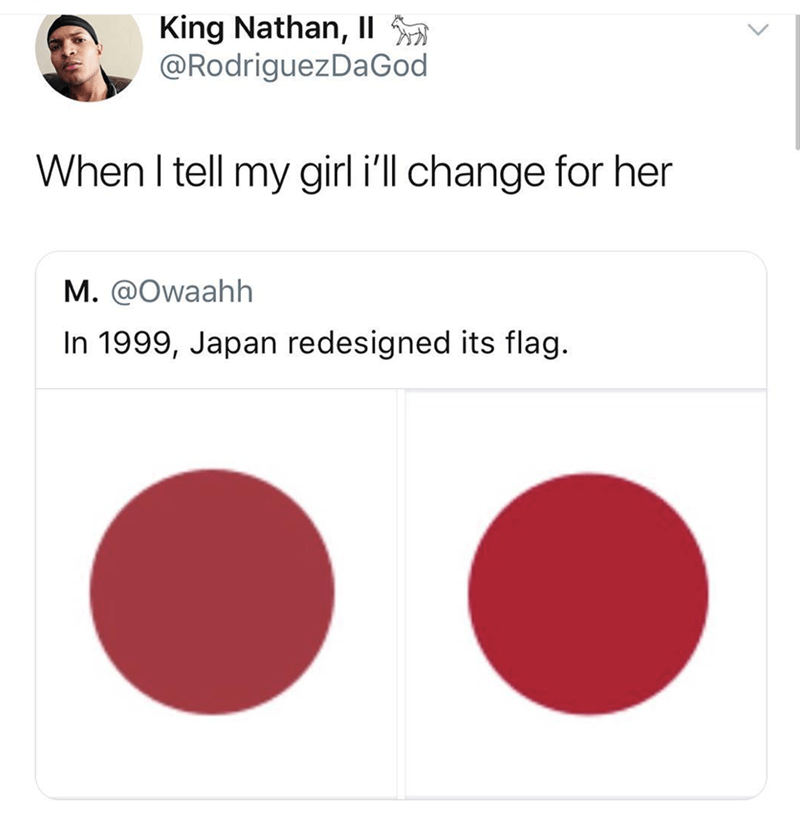 Red - King Nathan, II @RodriguezDa God When I tell my girl i'll change for her M. @Owaahh In 1999, Japan redesigned its flag.