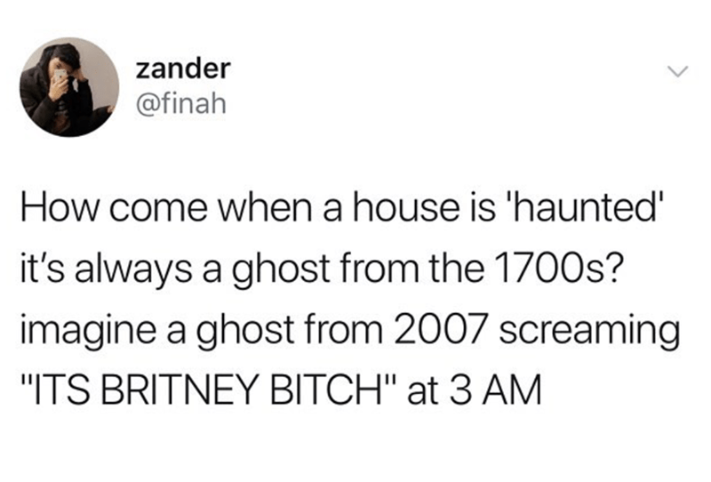 """Text - zander @finah How come when a house is 'haunted it's always a ghost from the 1700s? imagine a ghost from 2007 screaming """"ITS BRITNEY BITCH"""" at 3 AM"""