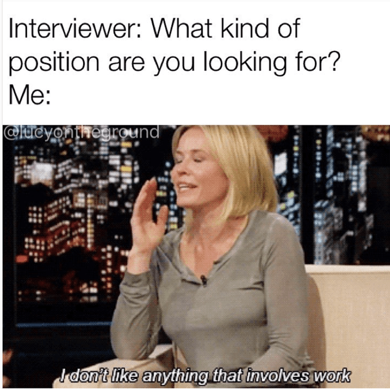 Text - Interviewer: What kind of position are you looking for? Me: @aicyonthegrOund don't like anything that involves work
