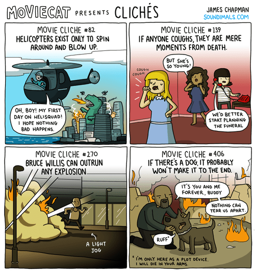 Comics - CLICHES MOVIECAT JAMES CHAPMAN SOUNDIMALS.COM PRESENTS MOVIE CLICHE#82 HELICOPTERS EXIST ONLY TO SPIN AROUND AND BLOW UP MOVIE CLICHE #139 IF ANYONE COUGHS, THEY ARE MERE MOMENTS FROM DEATH BUT SHE'S So YouNG a OH, BOY! MY FIRST DAY ON HELISQUAD! I HOPE NOTHING BAD HAPPENS WE'D BETTER START PLANNING THE FUNERAL MOVIE CLICHE#270 BRUCE WILLIS CAN OUTRUN ANY EXPLOSION. MOVIE CLICHE # 406 IF THERES A DOG, IT PROBABLY WON'T MAKE IT TO THE END. IT'S YOU AND ME FOREVER, BUDDY NOTHING CAN TEAR