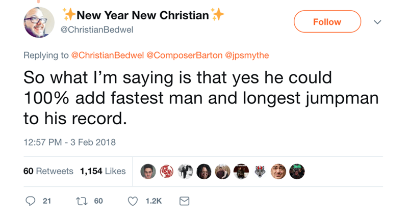 Text - New Year New Christian Follow @ChristianBedwel Replying to @Christian Bedwel @ComposerBarton @jpsmythe So what I'm saying is that yes he could 100% add fastest man and longest jumpman to his record 12:57 PM- 3 Feb 2018 60 Retweets 1,154 Likes ti60 21 1.2K
