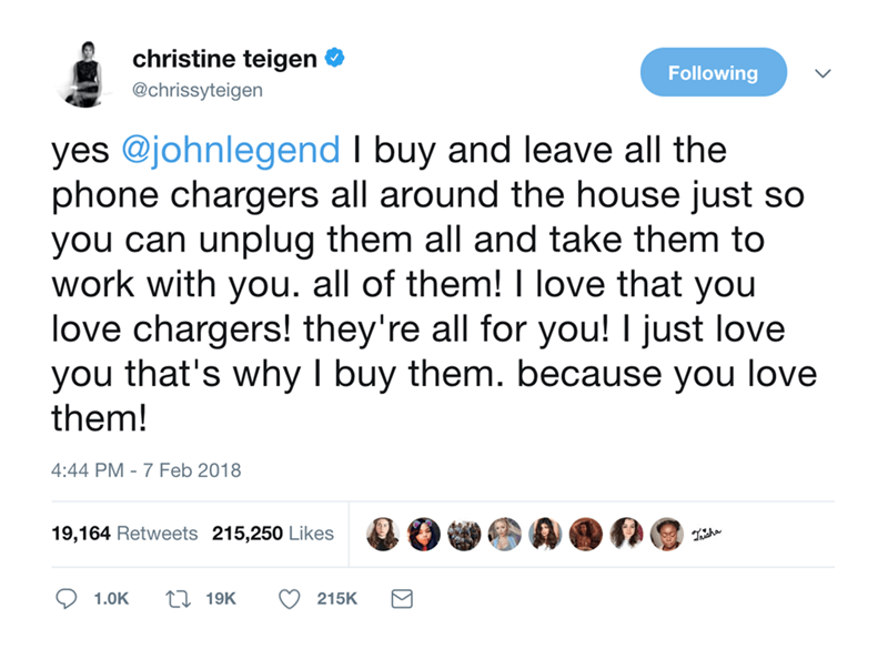 Text - christine teigen Following @chrissyteigen yes @johnlegend I buy and leave all the phone chargers all around the house just so you can unplug them all and take them to work with you. all of them! I love that you love chargers! they're all for you! I just love you that's why I buy them. because you love them! 4:44 PM 7 Feb 2018 19,164 Retweets 215,250 Likes 119K 1.0K 215K