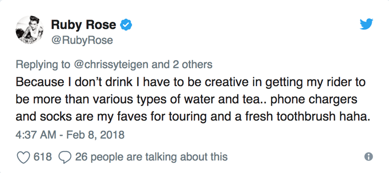 Text - Ruby Rose @RubyRose Replying to @chrissyteigen and 2 others Because I don't drink I have to be creative in getting my rider to be more than various types of water and tea.. phone chargers and socks are my faves for touring and a fresh toothbrush haha. 4:37 AM - Feb 8, 2018 26 people are talking about this 618