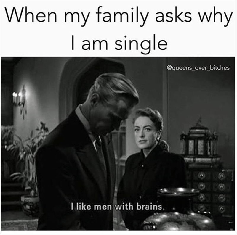 memes - Photograph - When my family asks why I am single @queens over bitches I like men with brains