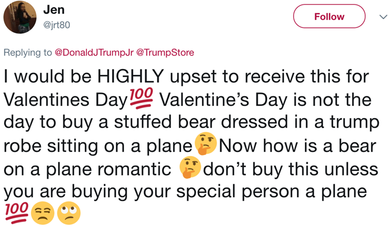 Text - Jen Follow @jrt80 Replying to@DonaldJTrumpJr@TrumpStore I would be HIGHLY upset to receive this for Valentines Day Valentine's Day is not the day to buy a stuffed bear dressed in a trump robe sitting on a plane' on a plane romantic you are buying your special person a plane 100 100 Now how is a bear don't buy this unless
