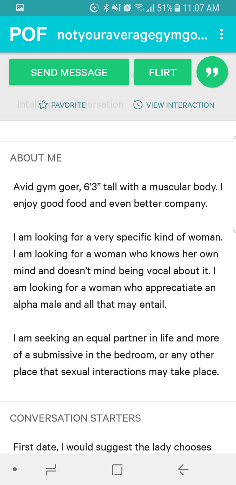 "Text - 51% 11:07 AM POF notyouraveragegymgo... : 99 SEND MESSAGE FLIRT IntelFAVORITE ersation VIEW INTERACTION ABOUT ME Avid gym goer, 6'3"" tall witha muscular body. I enjoy good food and even better company. I am looking for a very specific kind of woman. I am looking for a woman who knows her own mind and doesn't mind being vocal about it. I am looking for a woman who apprecatiate an alpha male and all that may entail. I am seeking an equal partner in life and more of a submissive in the bedro"