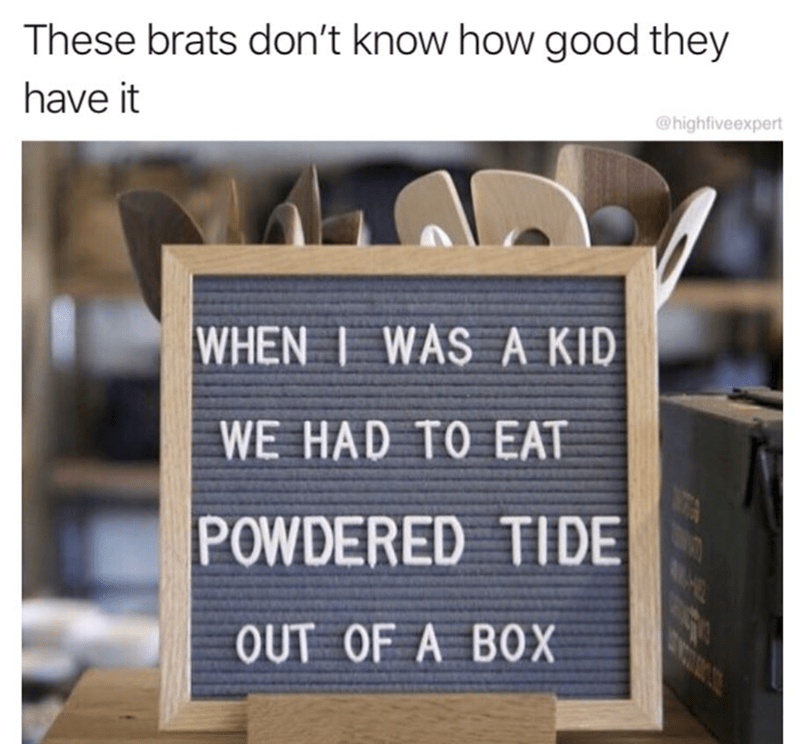 Text - These brats don't know how good they have it @highfiveexpert WHEN I WAS A KID WE HAD TO EAT POWDERED TIDE OUT OF A BOX