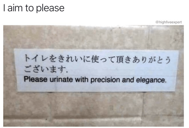 Text - I aim to please @highfiveexpert トイレをきれいに使って頂きありがとう ございます。 Please urinate with precision and elegance.