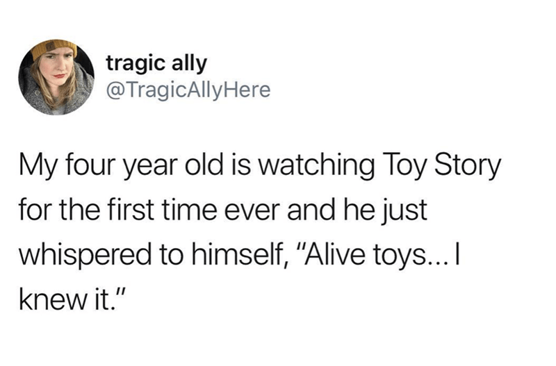 """Text - tragic ally @TragicAllyHere My four year old is watching Toy Story for the first time ever and he just whispered to himself, """"Alive toys... knew it."""""""