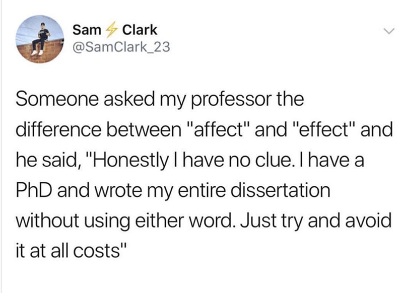 """Text - Sam Clark @SamClark_23 Someone asked my professor the difference between """"affect"""" and """"effect"""" and he said, """"Honestly I have no clue. I have a PhD and wrote my entire dissertation without using either word. Just try and avoid it at all costs"""""""