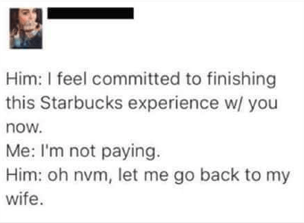 Text - Him: I feel committed to finishing this Starbucks experience w/ you now. Me: I'm not paying. Him: oh nvm, let me go back to my wife.