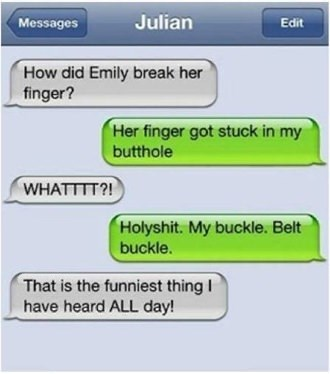 Text - Julian Messages Edit How did Emily break her finger? Her finger got stuck in my butthole WHATTTT?! Holyshit. My buckle. Belt buckle. That is the funniest thing I have heard ALL day!