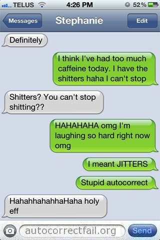 Text - TELUS 4:26 PM 52% Stephanie Messages Edit Definitely 1 think I've had too much caffeine today. I have the shitters haha I can't stop Shitters? You can't stop shitting?? НАНАНАНА оmg I'm laughing so hard right now omg I meant JITTERs Stupid autocorrect HahahhahahhaHaha holy eff autocorrectfail.org Send