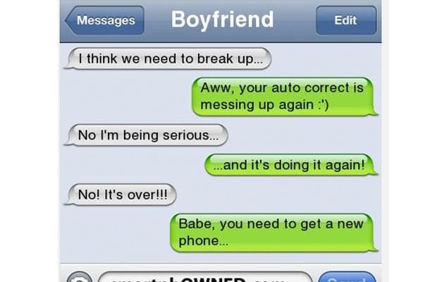 Text - Boyfriend Messages Edit I think we need to break up... Aww, your auto correct is messing up again No I'm being serious... .and it's doing it again! No! It's over!!! Babe, you need to get a new phone... MWAICr