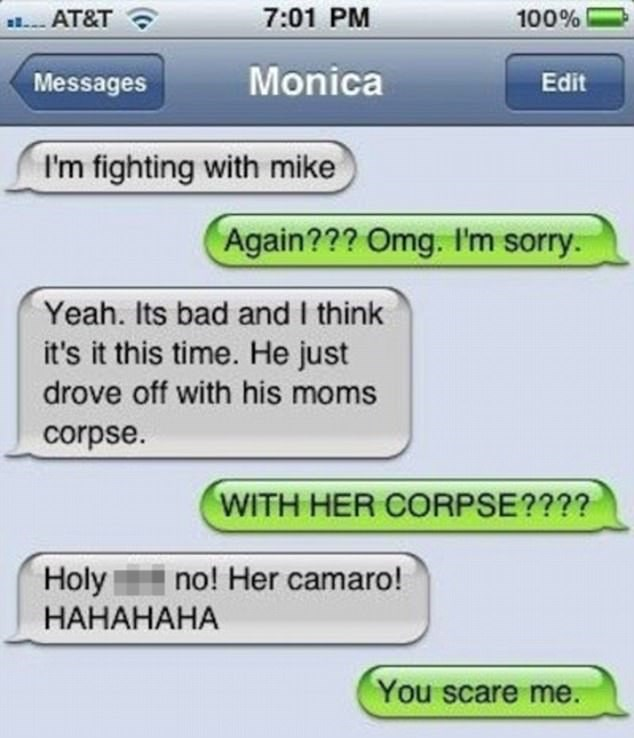 Text - 7:01 PM 100% AT&T Monica Edit Messages I'm fighting with mike Again??? Omg. I'm sorry. Yeah. Its bad and I think it's it this time. He just drove off with his moms corpse WITH HER CORPSE???? no! Her camaro! Holy НАНАНАНА You scare me.